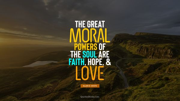 RECENT QUOTES Quote - The great moral powers of the soul are faith, hope, and love. Ellen G. White