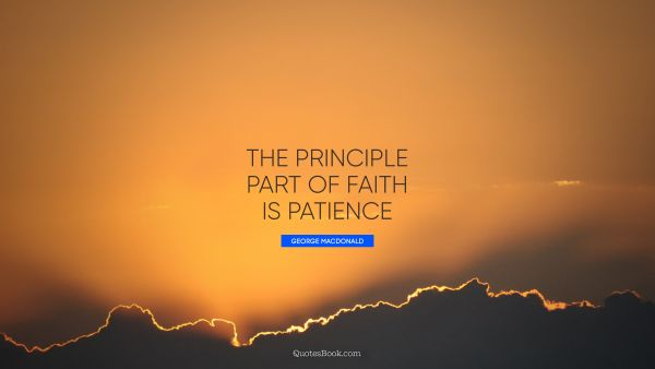Faith Quote - The principle part of faith is patience. George MacDonald