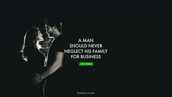 QUOTES BY Quote - A man should never neglect his family for business. Walt Disney