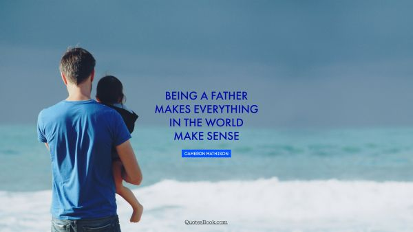 Family Quote - Being a father makes everything in the world make sense. Cameron Mathison