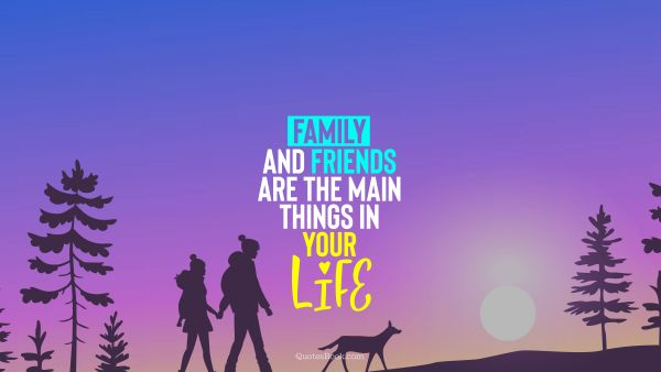 QUOTES BY Quote - Family and friends are the main things in your life. QuotesBook