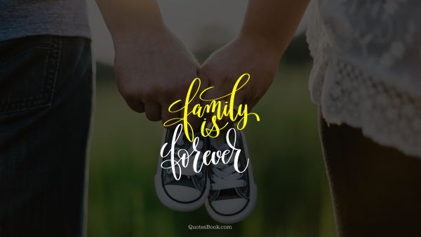 Family Quote - Family is forever. Unknown Authors