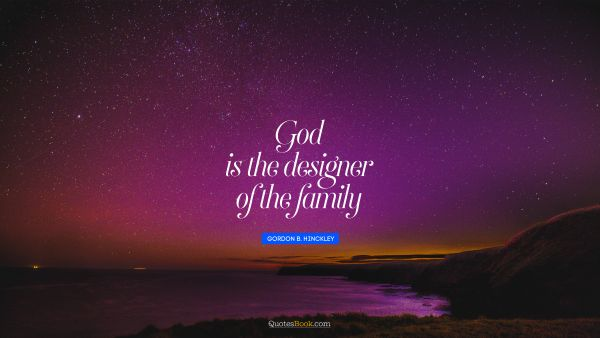 QUOTES BY Quote - God is the designer of the family. Gordon B. Hinckley