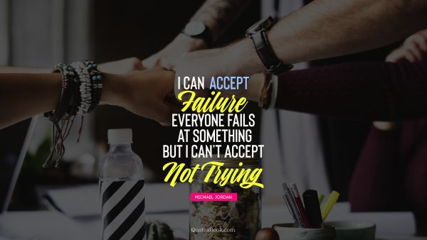 QUOTES BY Quote - I can accept failure, everyone fails at something but i can't accept not trying . Michael Jordan