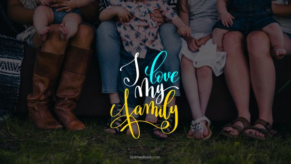 Family Quote - I love my family. Unknown Authors