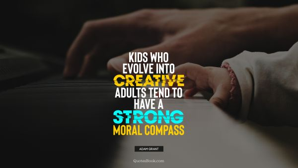 Search Results Quote - Kids who evolve into creative adults tend to have a strong moral compass. Adam Grant
