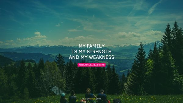 QUOTES BY Quote - My family is my strength and my weakness. Aishwarya Rai Bachchan