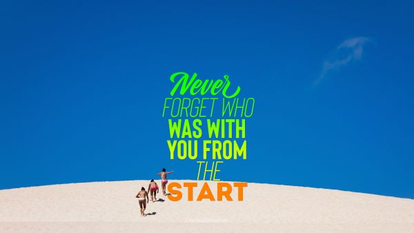 Search Results Quote - Never forget who was with you from the start. Unknown Authors