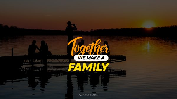 Family Quote - Together we make a family. Unknown Authors