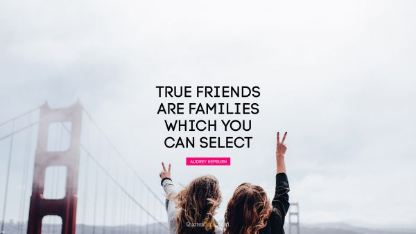 True friends are families which you can select