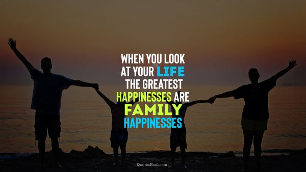 When you look at your life the gratest happinesses are family happinesses