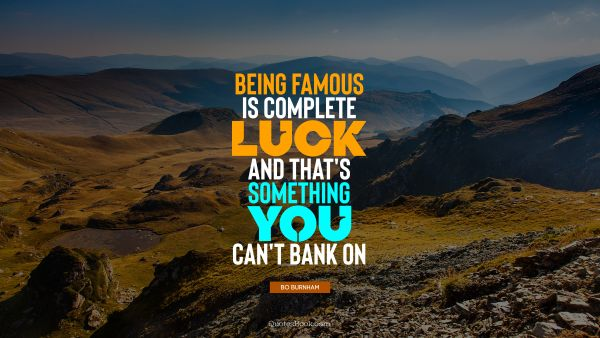 Being famous is complete luck, and that's something you can't bank on