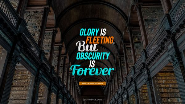 Glory is fleeting, but obscurity is forever