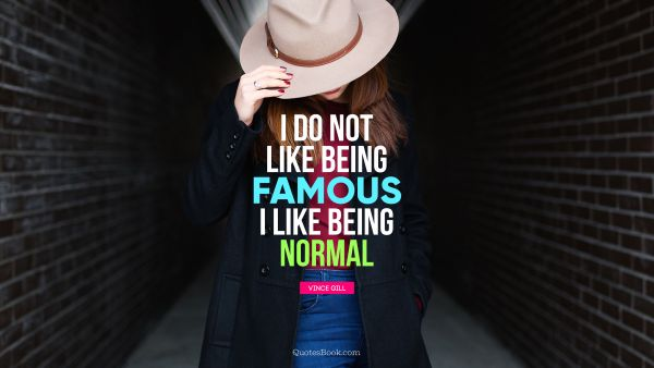 Search Results Quote - I do not like being famous. I like being normal. Vince Gill