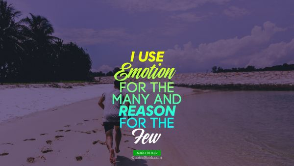I use emotion for the many and reason for the few