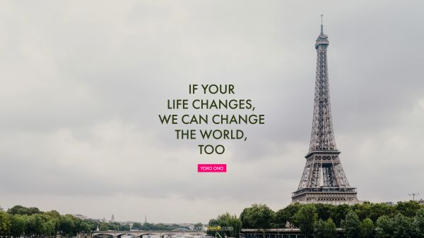 Famous Quote - If your life changes, we can change the world, too. Yoko Ono
