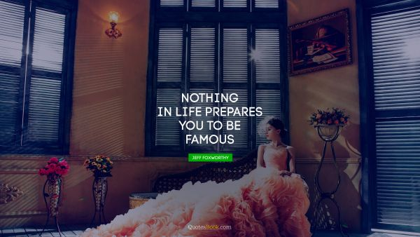 Famous Quote - Nothing in life prepares you to be famous. Jeff Foxworthy