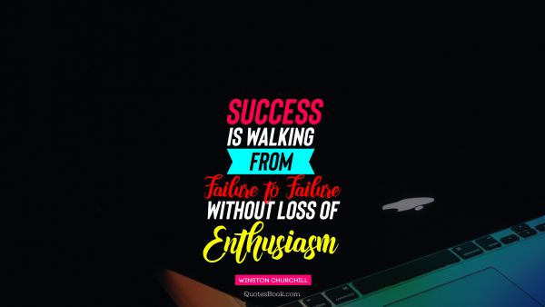 QUOTES BY Quote - Success is walking from failure to failure without loss of enthusiasm. Winston Churchill