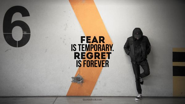 POPULAR QUOTES Quote - Fear is temporary. Regret is forever. Unknown Authors