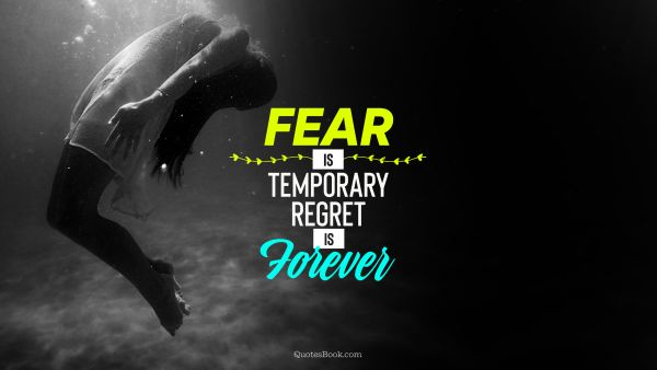 Fear Quote - Fear is temporary regret is forever. Unknown Authors