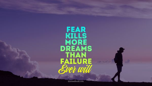 Search Results Quote - Fear kills more dreams than failure Ever will. Unknown Authors