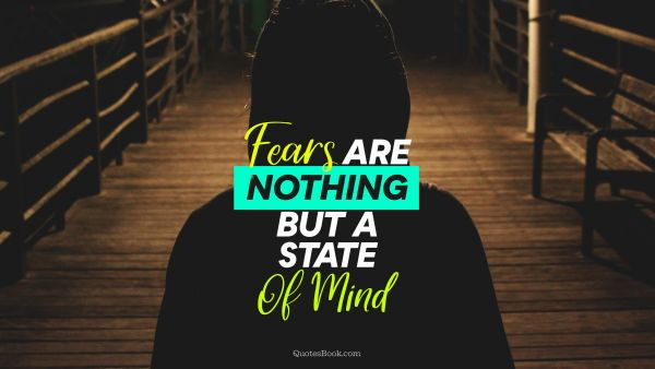Fears are nothing but a state of mind