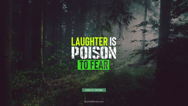 Fear Quote - Laughter is poison to fear. George R.R. Martin