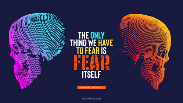 RECENT QUOTES Quote - The only thing we have to fear is fear itself. Franklin D. Roosevelt