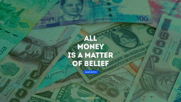 QUOTES BY Quote - All money is a matter of belief. Adam Smith