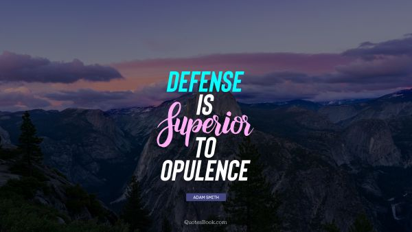 QUOTES BY Quote - Defense is superior to opulence. Adam Smith