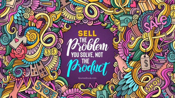 Finance Quote - Sell the problem you solve, not the product. Unknown Authors