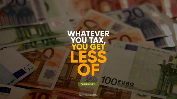 Finance Quote - Whatever you tax, you get less of. Alan Greenspan