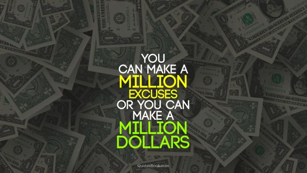 Finance Quote - You can make a million excuses or you can make a million dollars. Unknown Authors