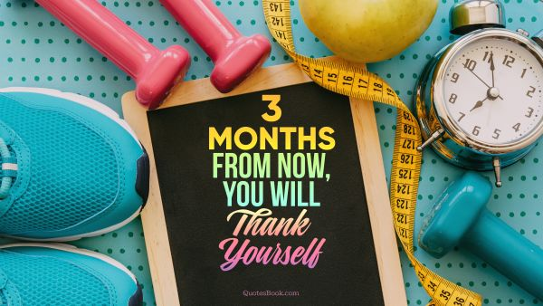 RECENT QUOTES Quote - 3 months from now, you will thank yourself. Unknown Authors