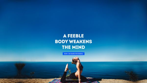 Fitness Quote - A feeble body weakens the mind. Jean-Jacques Rousseau