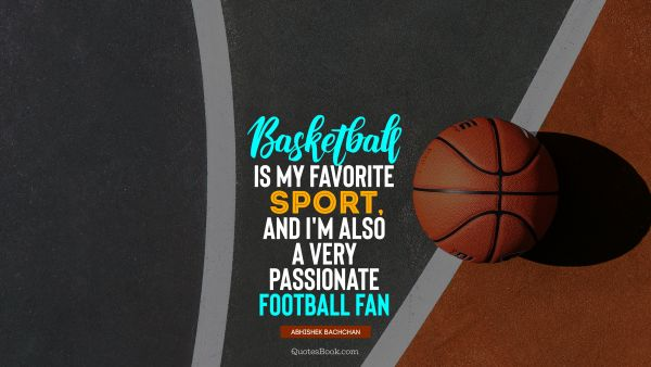 Fitness Quote - Basketball is my favorite sport, and I'm also a very passionate football fan. Abhishek Bachchan