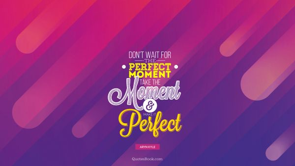 Don't wait for perfect moment take the moment and make it perfect