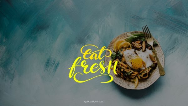 RECENT QUOTES Quote - Eat fresh. Unknown Authors