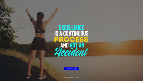 Excellence is a continuous process and not an accident