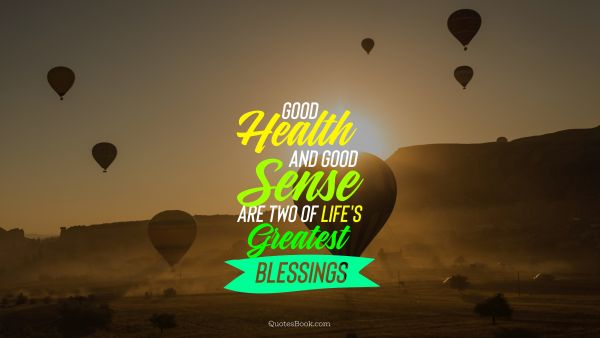 Good health and good sense are two of life's greatest blessings