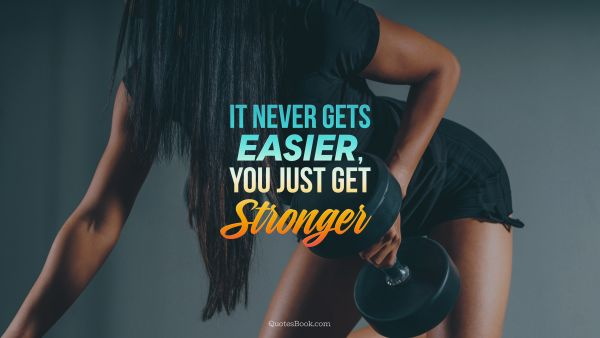 It never gets easier, you just get stronger