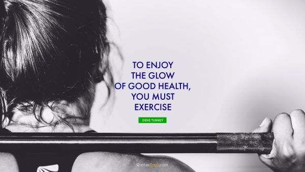 Fitness Quote - To enjoy the glow of good health, you must exercise. Gene Tunney