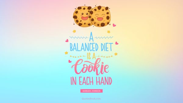 QUOTES BY Quote - A balanced diet is a cookie in each hand. Barbara Johnson