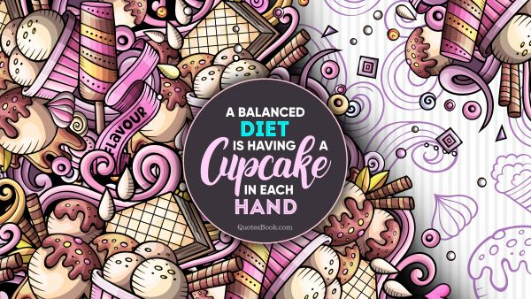 Food Quote - A balanced diet is having a cupcake in each hand. Unknown Authors