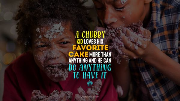 Search Results Quote - A chubby kid loves his favorite cake more than anything and he can do anything to have it. Unknown Authors