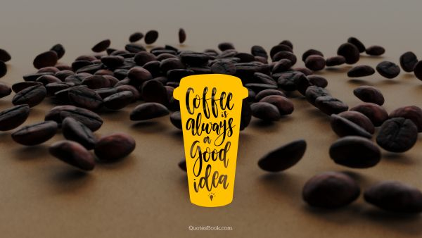 Food Quote - Coffee is always a good idea. Unknown Authors