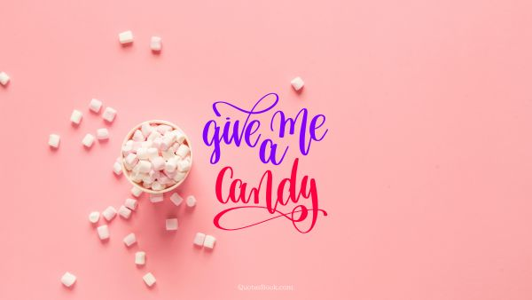 Food Quote - Give me a candy. Unknown Authors