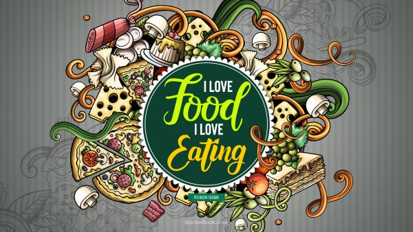 Food Quote - I love food, I love eating. Robin Gibb