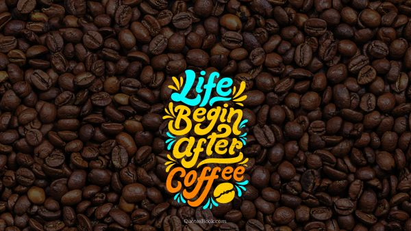 Food Quote - Life begin after coffee. Unknown Authors
