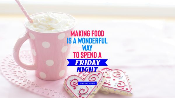 Food Quote - Making food is a wonderful way to spend a Friday night. Chrissy Teigen